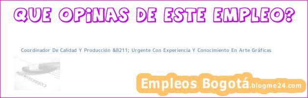 Coordinador De Calidad Y Producción &8211; Urgente Con Experiencia Y Conocimiento En Arte Gráficas