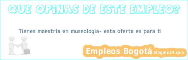 Tienes maestría en museologia? esta oferta es para ti