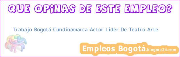 Trabajo Bogotá Cundinamarca Actor Lider De Teatro Arte