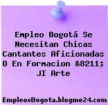 Empleo Bogotá Se Necesitan Chicas Cantantes Aficionadas O En Formacion &8211; JI Arte
