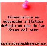 licenciatura en educación artística énfasis en una de las áreas del arte