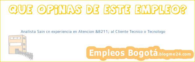 Analista Sain cn experiencia en Atencion &8211; al Cliente Tecnico o Tecnologo