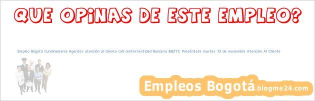 Empleo Bogotá Cundinamarca Agentes atención al cliente call center/entidad Bancaria &8211; Preséntate martes 12 de noviembre Atención Al Cliente