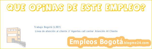 Trabajo Bogotá (L361) | Linea de atención al cliente // Agentes call center Atención Al Cliente