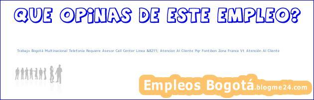 Trabajo Bogotá Multinacional Telefonia Requiere Asesor Call Center Linea &8211; Atencion Al Cliente Pqr Fontibon Zona Franca Vt Atención Al Cliente