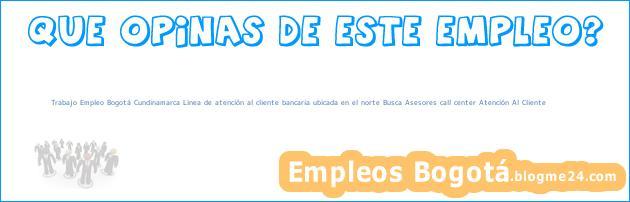 Trabajo Empleo Bogotá Cundinamarca Linea de atención al cliente bancaria ubicada en el norte Busca Asesores call center Atención Al Cliente