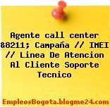 Agente call center &8211; Campaña // IMEI // Linea De Atencion Al Cliente Soporte Tecnico