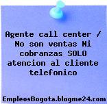 Agente call center / No son ventas Ni cobranzas SOLO atencion al cliente telefonico