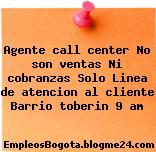 Agente call center No son ventas Ni cobranzas Solo Linea de atencion al cliente Barrio toberin 9 am