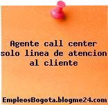 Agente call center solo linea de atencion al cliente
