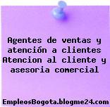 Agentes de ventas y atención a clientes Atencion al cliente y asesoria comercial