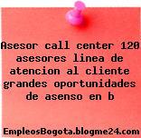 Asesor call center 120 asesores linea de atencion al cliente grandes oportunidades de asenso en b