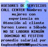 ASESORES DE SERVICIOS CALL CENTER hombres y mujeres con experiencia en Atención al cliente Turnos Lunes a Sábado NO SE LABORA NINGÚN DOMINGO NI FESTIVO promedio salarial por 900000