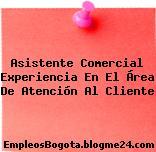 Asistente Comercial Experiencia En El Área De Atención Al Cliente
