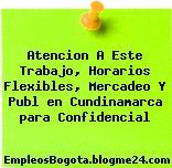 Atencion A Este Trabajo, Horarios Flexibles, Mercadeo Y Publ en Cundinamarca para Confidencial