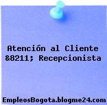 Atención al Cliente &8211; Recepcionista