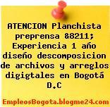 ATENCION Planchista preprensa &8211; Experiencia 1 año diseño descomposicion de archivos y arreglos digigtales en Bogotá D.C