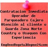 Contratacion Inmediata Operador de Parqueadero Cajero Atención al cliente o Guarda Zona Norte Country o Usaquen Con Experiencia