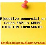Ejecutivo comercial en Cauca &8211; GRUPO ATENCION EMPRESARIAL