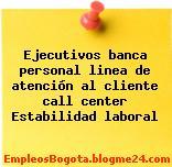 Ejecutivos banca personal linea de atención al cliente call center Estabilidad laboral