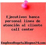 Ejecutivos banca personal linea de atención al cliente call center