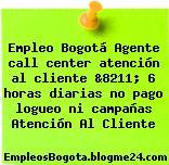 Empleo Bogotá Agente call center atención al cliente &8211; 6 horas diarias no pago logueo ni campañas Atención Al Cliente