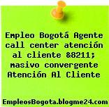 Empleo Bogotá Agente call center atención al cliente &8211; masivo convergente Atención Al Cliente