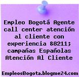 Empleo Bogotá Agente call center atención al cliente con experiencia &8211; campañas Españolas Atención Al Cliente