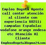 Empleo Bogotá Agente call center atención al cliente con experiencia &8211; campañas Españolas vodafone orange endesa etc Atención Al Cliente