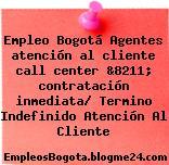 Empleo Bogotá Agentes atención al cliente call center &8211; contratación inmediata/ Termino Indefinido Atención Al Cliente