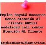 Empleo Bogotá Asesores Banca atención al cliente &8211; modalidad call center Atención Al Cliente
