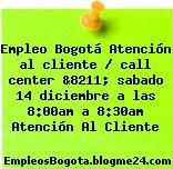 Empleo Bogotá Atención al cliente / call center &8211; sabado 14 diciembre a las 8:00am a 8:30am Atención Al Cliente