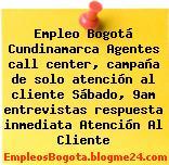 Empleo Bogotá Cundinamarca Agentes call center, campaña de solo atención al cliente Sábado, 9am entrevistas respuesta inmediata Atención Al Cliente
