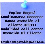 Empleo Bogotá Cundinamarca Asesores Banca atención al cliente &8211; modalidad call center Atención Al Cliente