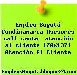 Empleo Bogotá Cundinamarca Asesores call center atención al cliente [ZAX137] Atención Al Cliente