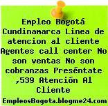 Empleo Bogotá Cundinamarca Linea De Atencion Al Cliente Agentes Call Center No Son Ventas No Son Cobranzas Preséntate ,539 Atención Al Cliente
