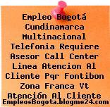 Empleo Bogotá Cundinamarca Multinacional Telefonia Requiere Asesor Call Center Linea Atencion Al Cliente Pqr Fontibon Zona Franca Vt Atención Al Cliente