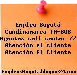 Empleo Bogotá Cundinamarca TH-606 Agentes call center // Atención al cliente Atención Al Cliente