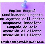 Empleo Bogotá Cundinamarca Urgente 50 agentes call center Respuesta inmediata Campaña de solo atención al cliente Atención Al Cliente