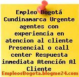 Empleo Bogotá Cundinamarca Urgente agentes con experiencia en atencion al cliente Presencial o call center Respuesta inmediata Atención Al Cliente