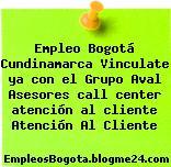 Empleo Bogotá Cundinamarca Vinculate ya con el Grupo Aval Asesores call center atención al cliente Atención Al Cliente