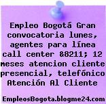 Empleo Bogotá Gran convocatoria lunes, agentes para línea call center &8211; 12 meses atencion cliente presencial, telefónico Atención Al Cliente