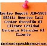 Empleo Bogotá JID-596] &8211; Agentes Call Center Atención Al Cliente Entidad Bancaria Atención Al Cliente