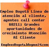 Empleo Bogotá Línea de atención al cliente, agentes call center &8211; Grandes oportunidades de crecimiento Atención Al Cliente