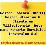 Gestor Labroral &8211; Gestor Atención A Cliente en Villavicencio, Meta para Nexarte Servicios Temporales S.A