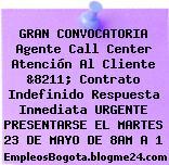 GRAN CONVOCATORIA Agente Call Center Atención Al Cliente &8211; Contrato Indefinido Respuesta Inmediata URGENTE PRESENTARSE EL MARTES 23 DE MAYO DE 8AM A 1