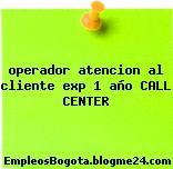operador atencion al cliente exp 1 año CALL CENTER