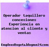 Operador taquillero concesiones Experiencia en atencion al cliente y ventas