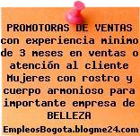 PROMOTORAS DE VENTAS con experiencia minimo de 3 meses en ventas o atención al cliente Mujeres con rostro y cuerpo armonioso para importante empresa de BELLEZA