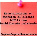 Recepcionistas en atención al cliente &8211; Con Bachillerato culminado